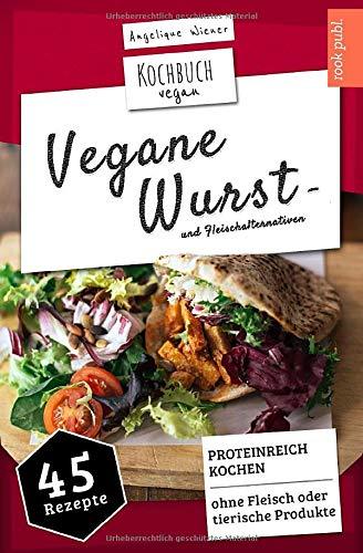 Vegane Wurst - und Fleischalternativen | Kochbuch Vegan: PROTEINREICH KOCHEN | 45 Rezepte: OHNE Fleisch oder tierische Produkte