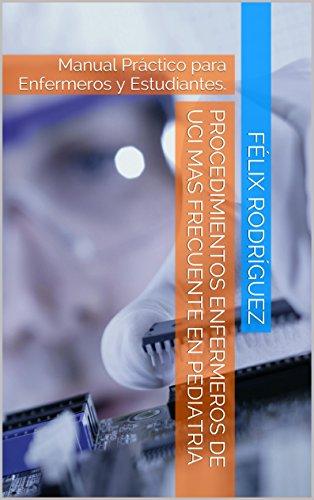 Procedimientos Enfermeros De UCI Mas Frecuente En Pediatria: Manual Práctico para Enfermeros y Estudiantes. (Spanish Edition)