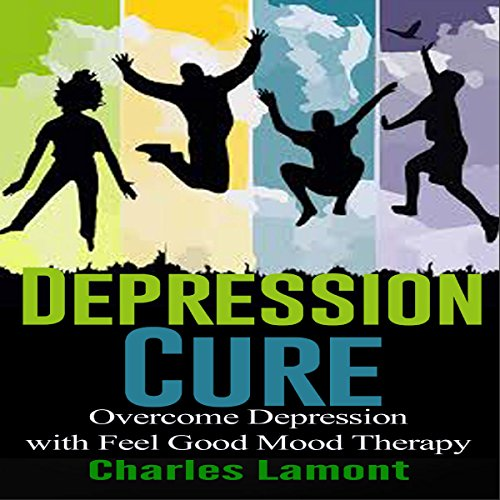 Depression Cure: Overcome Depression with Feel Good Mood Therapy audiobook cover art