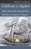 Gibbons v. Ogden: John Marshall, Steamboats, and Interstate Commerce (Landmark Law Cases & American Society)
