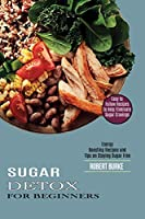 Sugar Detox for Beginners: Easy to Follow Recipes to Help Eliminate Sugar Cravings (Energy Boosting Recipes and Tips on Staying Sugar Free)