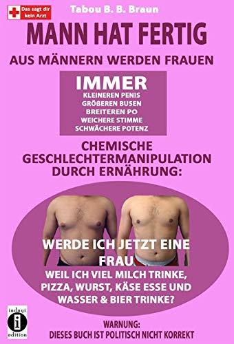 Mann hat fertig: Aus Männern werden Frauen: Hormonelle Verschiebung und chemische Geschlechtermanipulation durch Ernährung: Werde ich jetzt eine Frau ... Wurst, Käse esse und Wasser & Bier trinke?