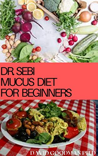 DR.SEBI MUCUS DIET FOR BEGINNERS: Dr.Sebi Approved Dietary Guide For Eliminating Mucus and Healthy Living Includes Meal Plan Delicious Recipes and Getting Started