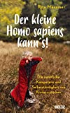 Der kleine Homo sapiens kann's!: Die natürliche Kompetenz und Selbstständigkeit von Kindern stärken