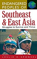 Endangered Peoples of Southeast and East Asia: Struggles to Survive and Thrive (GREENWOOD PRESS ENDANGERED PEOPLES OF THE WORLD)