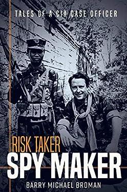 Risk Taker, Spy Maker: Tales of a CIA Case Officer