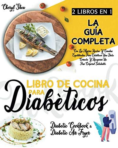 Libro De Cocina Para Diabéticos: 2 LIBROS EN 1: La Guía Completa Con Las Mejores Recetas Y Comidas Equilibradas Para Establecer Una Dieta Correcta Y Recuperar Un Peso Corporal Saludable