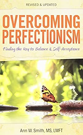 Overcoming Perfectionism: Finding the Key to Balance and Self-Acceptance by Ann Smith MS LMFT (2013-03-05)