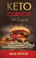Keto Copycat Recipes: The Complete Guide to Making the Dishes of Your Favorite Restaurants at Home, in a Healthy and Keto Way