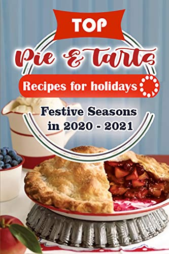Top Pies and Tarts Recipes For Holidays: Festive Seasons in 2020 - 2021 (TOP CAKE RECIPES FOR FESTIVE SEASON 2020 - 2021 Book 2) (English Edition)