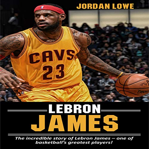 『LeBron James: The Incredible Story of LeBron James - One of Basketball's Greatest Players!』のカバーアート