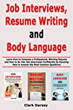 Job Interviews, Resume Writing and Body Language: Learn How to Compose a Professional, Winning Resume and How to Go into Job Interviews Confidently by Knowing How to Answer the Most Common Questions