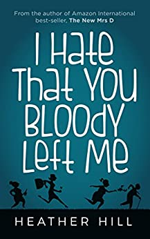 I Hate That You Bloody Left Me: A Comedy About Bereavement by [Heather Hill]