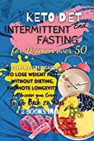 Keto Diet And Intermittent Fasting For Women Over 50: 2 Books in 1: A Step-By-Step Guide to Lose Weight Fast Without Dieting, Promote Longevity and Increase Your Energy to Go Back 20 Years