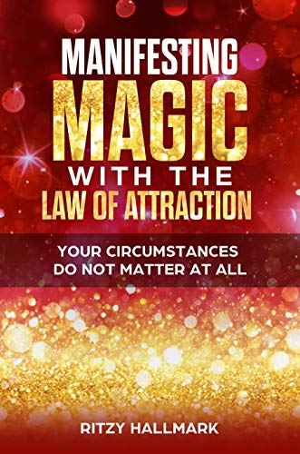 Manifesting MAGIC with the Law of Attraction: Your Circumstances Do Not Matter At All