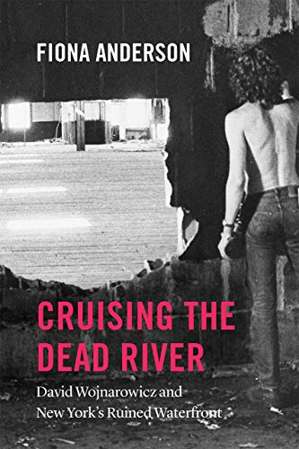 Cruising the Dead River: David Wojnarowicz and New York's Ruined Waterfront