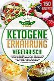 Ketogene Ernährung Vegetarisch: Vegetarisches Kochbuch mit 150 leckeren ketogenen Rezepten für eine erfolgreiche Keto Diät. Zuckerfrei gesund abnehmen inkl. 14 Tage Ernährungsplan +...
