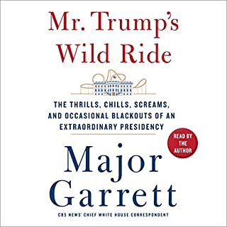Mr. Trump's Wild Ride     The Thrills, Chills, Screams, and Occasional Blackouts of an Extraordinary Presidency              By:                                                                                                                                 Major Garrett                               Narrated by:                                                                                                                                 Major Garrett                      Length: 12 hrs and 55 mins     72 ratings     Overall 4.3