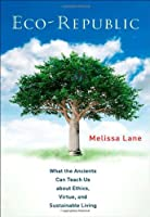 Eco-Republic: What the Ancients Can Teach Us About Ethics, Virtue, and Sustainable Living