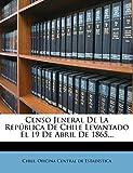 Censo Jeneral De La República De Chile Levantado El 19 De Abril De 1865...