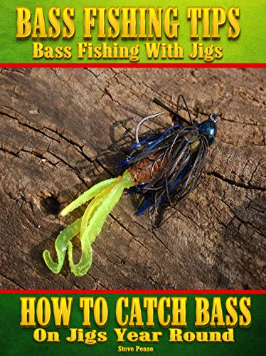Bass Fishing Tips, Bass fishing with jigs: How to catch bass on jigs year round by [Steve Pease]