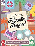 Travel Journal For Kids: And So The Adventure Begins - Vacation Diary For Children - Adventure Notebook For Kids.