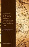 Francisco de Vitoria and the Evolution of International Law: Justifying Injustice (English Edition)