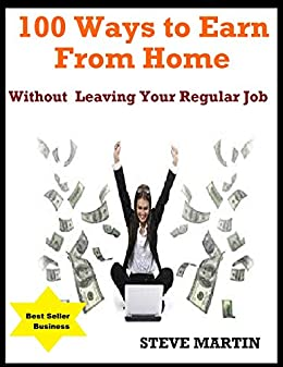 100 Ways to Earn From Home Without Leaving Your Regular Job by [Steve Mnarti]