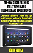 ALL-NEW KINDLE FIRE HD 10 TABLET MANUAL FOR BEGINNERS AND SENIORS (2021): Learn the Complete Tricks and Tips with images on How to Operate the Kindle Fire ... With Alexa skills (mastering kindle fire)