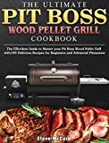 The Ultimate Pit Boss Wood Pellet Grill Cookbook: The Effortless Guide to Master your Pit Boss Wood Pellet Grill with100 Delicious Recipes for Beginners and Advanced Pitmasters