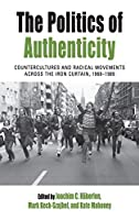 The Politics of Authenticity: Countercultures and Radical Movements across the Iron Curtain, 1968-1989 (Protest, Culture & Society (25))