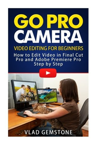 Go Pro Camera: Video editing for Beginners: How to Edit Video in Final Cut Pro and Adobe Premiere Pro Step by Step