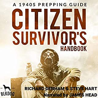 Citizen Survivor's Handbook: A 1940s Prepping Guide                   By:                                                                                                                                 Richard Denham,                                                                                        Steve Hart                               Narrated by:                                                                                                                                 James Head                      Length: 3 hrs and 14 mins     Not rated yet     Overall 0.0