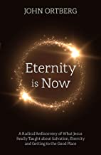Eternity is Now: A Radical Rediscovery of What Jesus Really Taught about Salvation, Eternity and Getting to the Good Place