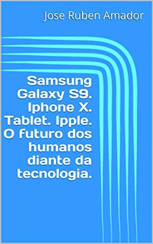 Samsung Galaxy S9. Iphone X. Tablet. Ipple. O futuro dos humanos diante da tecnologia. (Portuguese Edition)