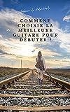 Comment Choisir La Meilleure Guitare Pour Débuter !