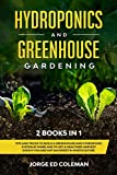 Hydroponics and Greenhouse Gardening: 2 BOOKS IN 1 Tips And Tricks To Build A Greenhouse And Hydroponic System At Home And To Get A Healthier Harvest Even If You Are Not An Expert In Horticulture