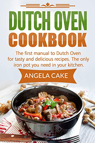 Dutch Oven Cookbook: The first manual to Dutch Oven for tasty and delicious recipes. The only iron pot you need in your kitchen. (English Edition)