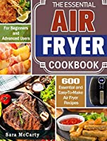 The Essential Air Fryer Cookbook: 600 Essential and Easy-To-Make Air Fryer Recipes for Beginners and Advanced Users