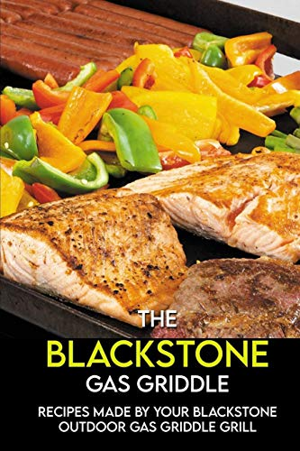 The Blackstone Gas Griddle: Recipes Made By Your Blackstone Outdoor Gas Griddle Grill: Griddle Cookbook