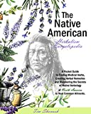 THE NATIVE AMERICAN HERBALISM ENCYCLOPEDIA : A Pocket Guide to Finding Medical Herbs,Creating Herbal...