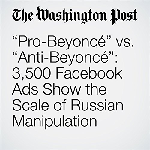"""Pro-Beyoncé"" vs. ""Anti-Beyoncé"": 3,500 Facebook Ads Show the Scale of Russian Manipulation copertina"