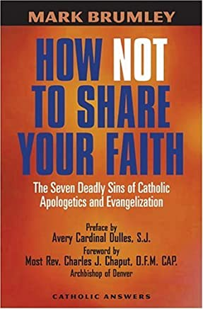 How Not to Share Your Faith: The Seven Deadly Sins of Apologetics by Charles J. Chaput (Foreword), Mark Brumley (30-Jun-2006) Paperback