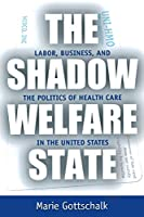 The Shadow Welfare State: Labor, Business, and the Politics of Health Care in the United States
