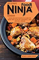 The Ultimate Ninja Foodi Cookbook: Quick and Easy Recipes to Learn The Smart Way To Air Fry, Dehydrate, Bake, And Grill Indoor