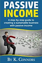 Passive Income: A Step-By-Step Guide to Creating a Sustainable Business with Passive Income