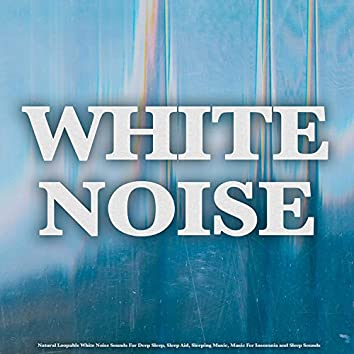 White Noise: Natural Loopable White Noise Sounds For Deep Sleep, Sleep Aid, Sleeping Music, Music For Insomnia and Sleep Sounds