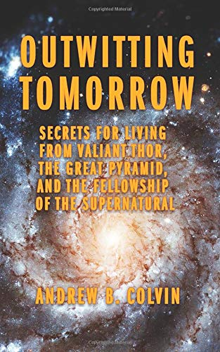 Outwitting Tomorrow: Secrets for Living from Valiant Thor, the Great Pyramid, and the Fellowship of the Supernatural