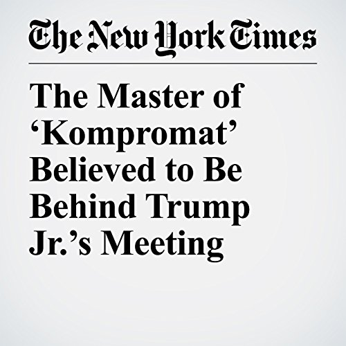 The Master of 'Kompromat' Believed to Be Behind Trump Jr.'s Meeting copertina