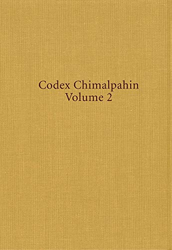 Codex Chimalpahin, Volume 2: Society and Politics in Mexico Tenochtitlan, Tlatelolco, Texcoco, Culhuacan, and Other Nahua Altepetl in Central Mexico (Volume 226)